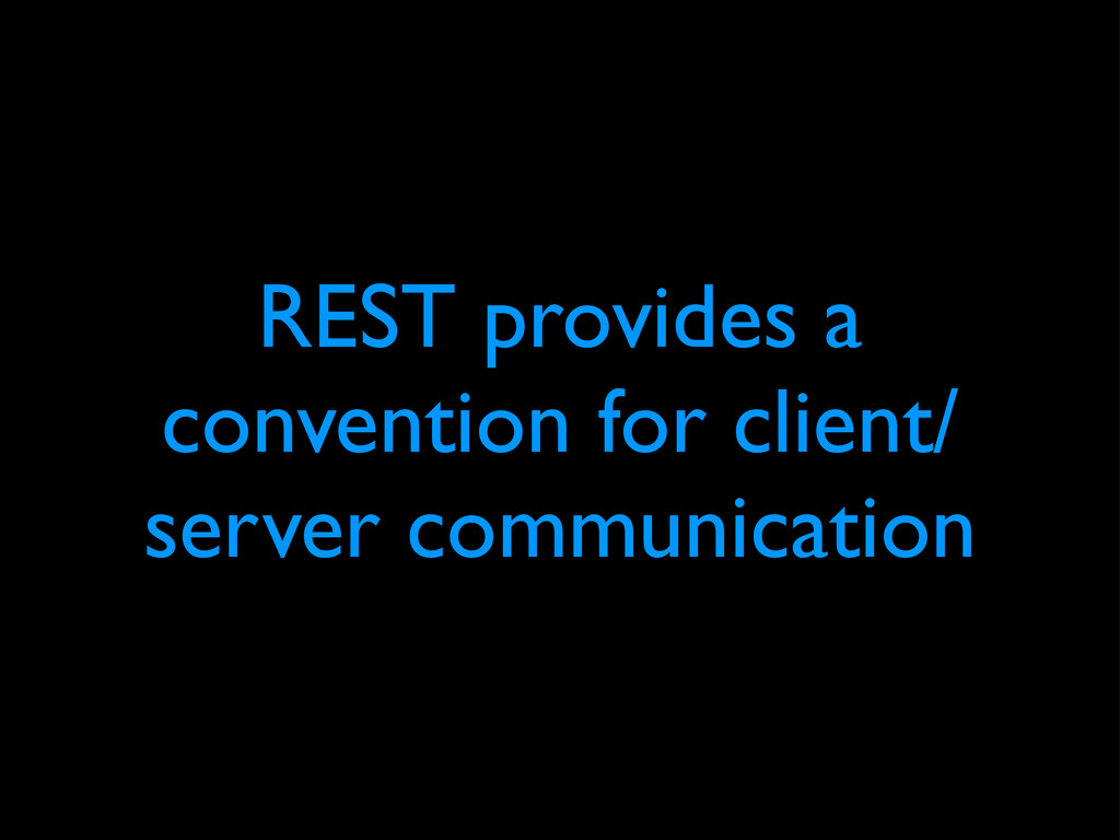 REST provides a convention for client/ server c...