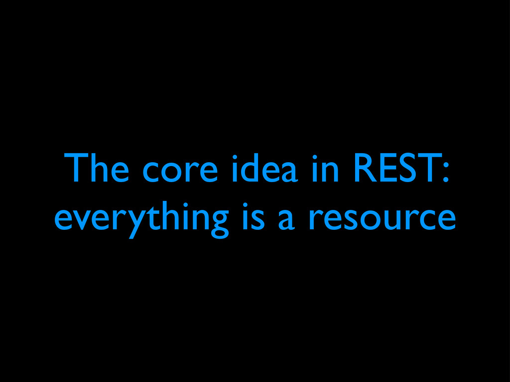 The core idea in REST: everything is a resource