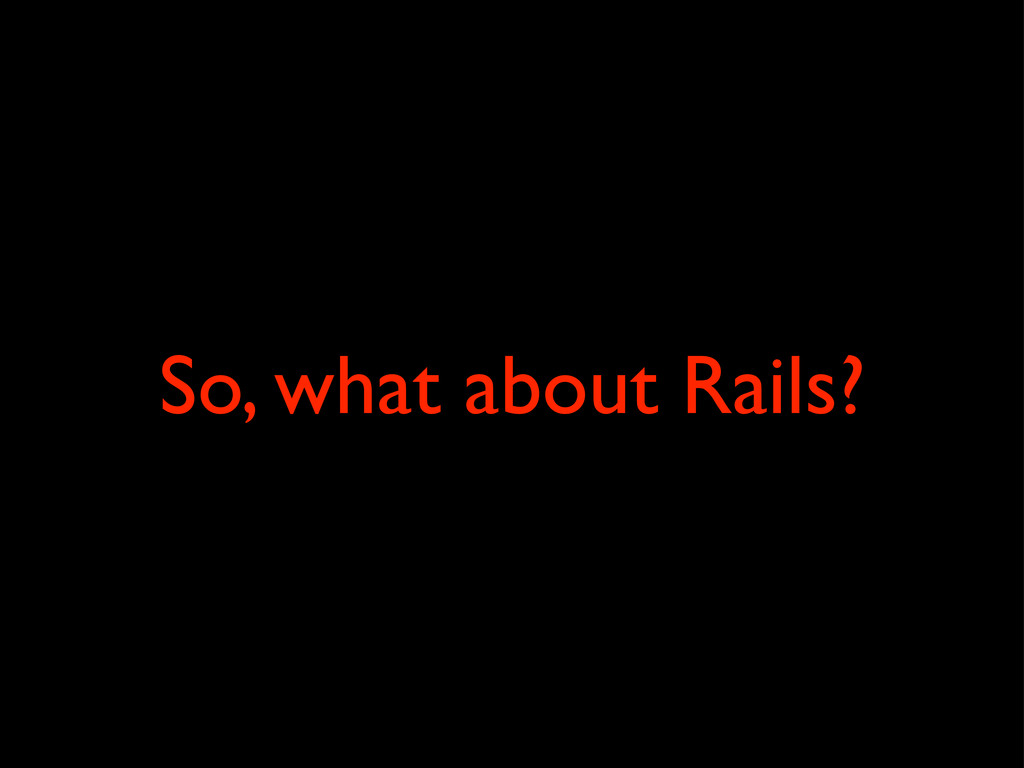 So, what about Rails?