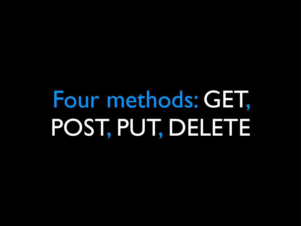 Four methods: GET, POST, PUT, DELETE