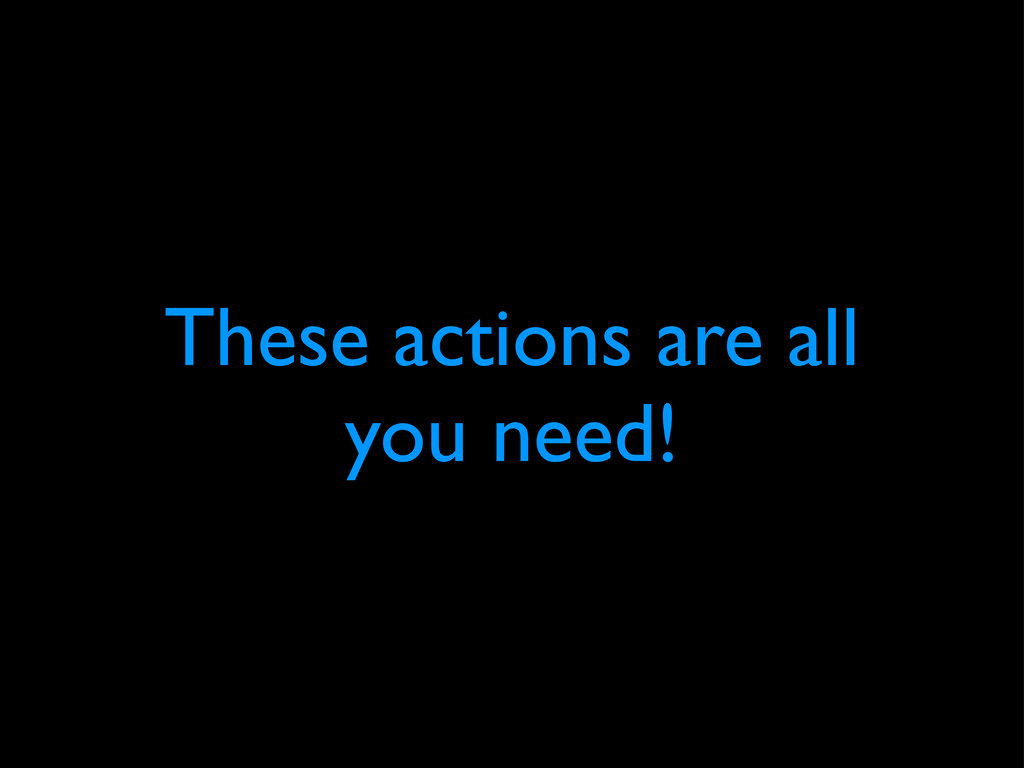 These actions are all you need!