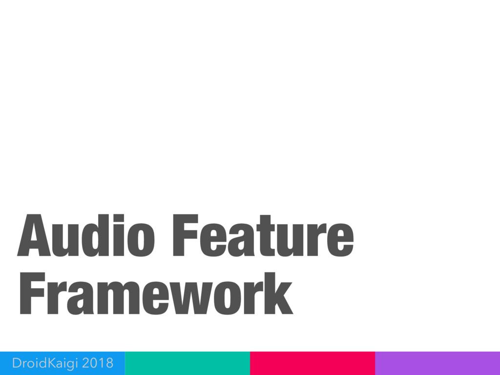 Audio Feature Framework DroidKaigi 2018