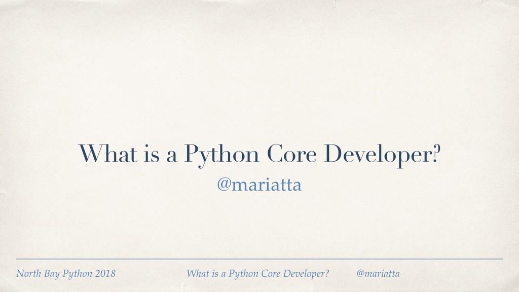 What is a Python Core Developer? @mariatta Nort...