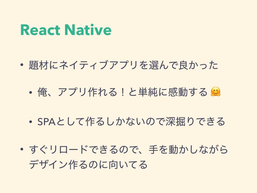 React Native • ࡐʹωΠςΟϒΞϓϦΛબΜͰྑ͔ͬͨ • ԶɺΞϓϦ࡞ΕΔʂͱ...