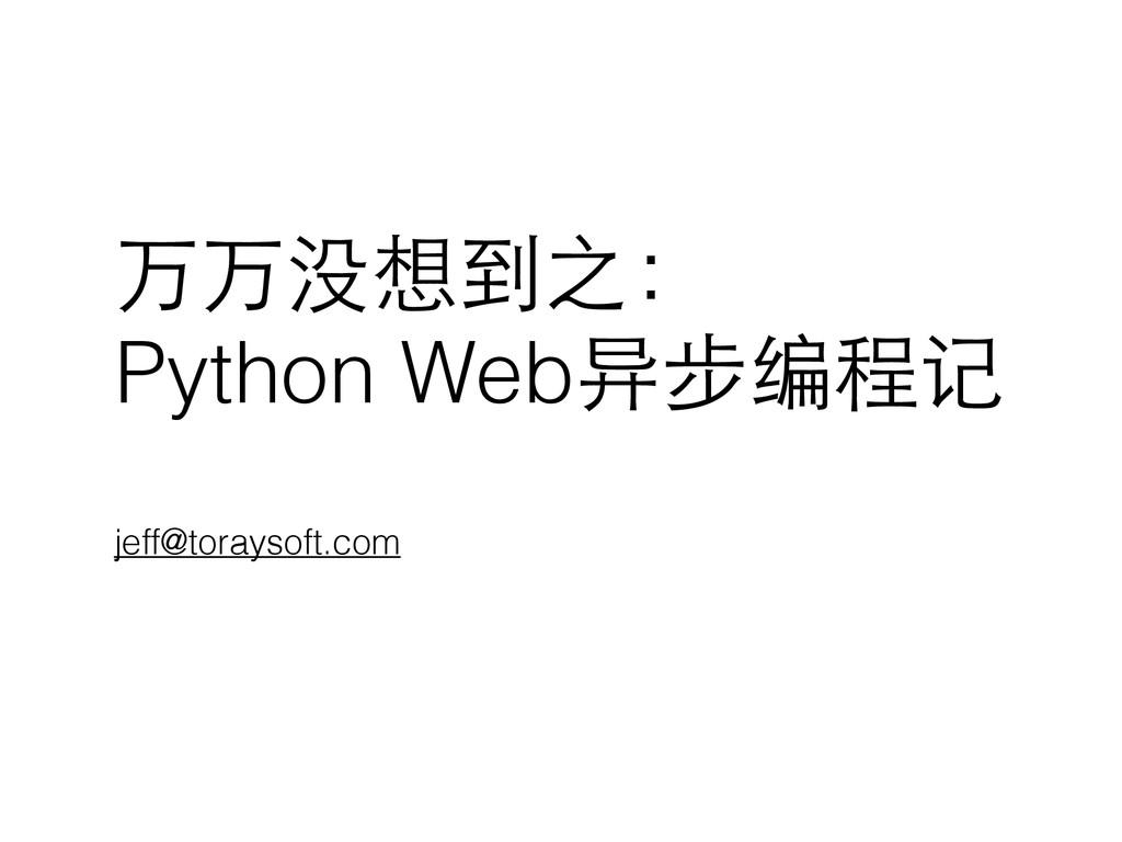 万万没想到之: Python Web异步编程记 jeff@toraysoft.com