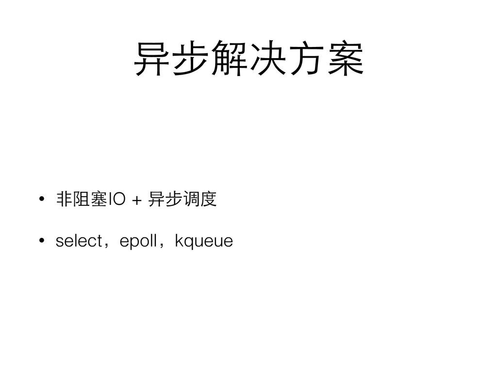 异步解决⽅方案 • ⾮非阻塞IO + 异步调度 • select,epoll,kqueue