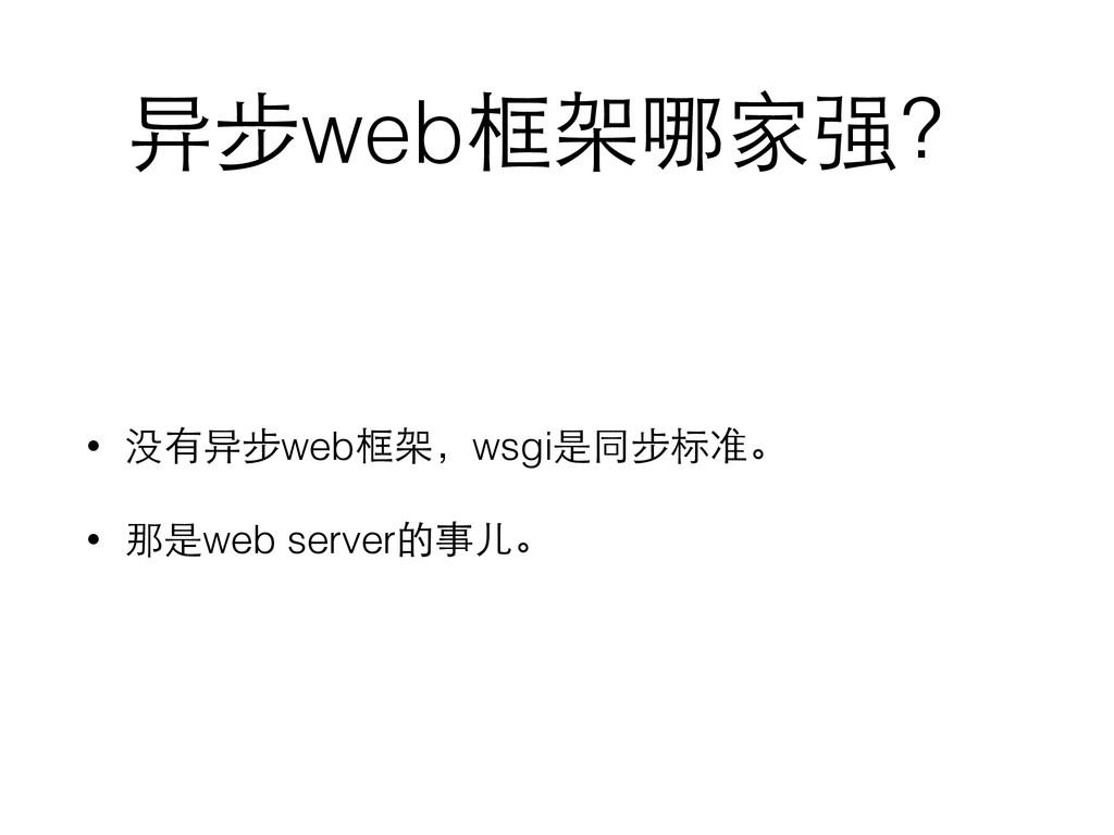 异步web框架哪家强? • 没有异步web框架,wsgi是同步标准。 • 那是web serv...