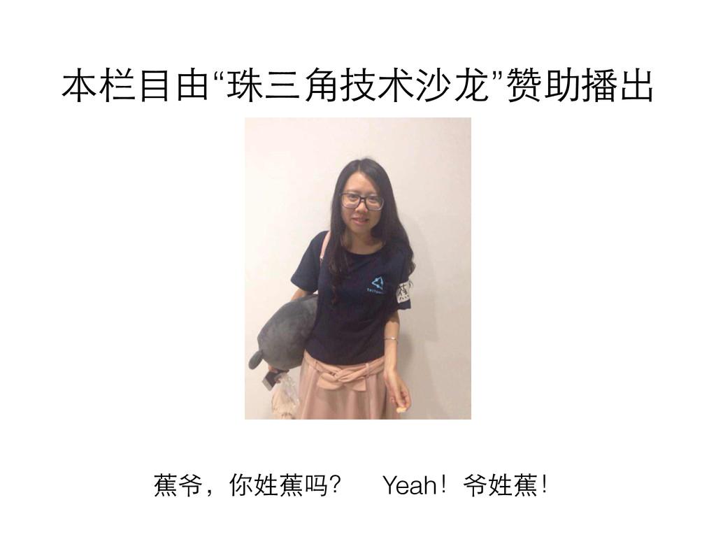 """本栏⺫⽬目由""""珠三⾓角技术沙⻰龙""""赞助播出 蕉爷,你姓蕉吗? Yeah!爷姓蕉!"""
