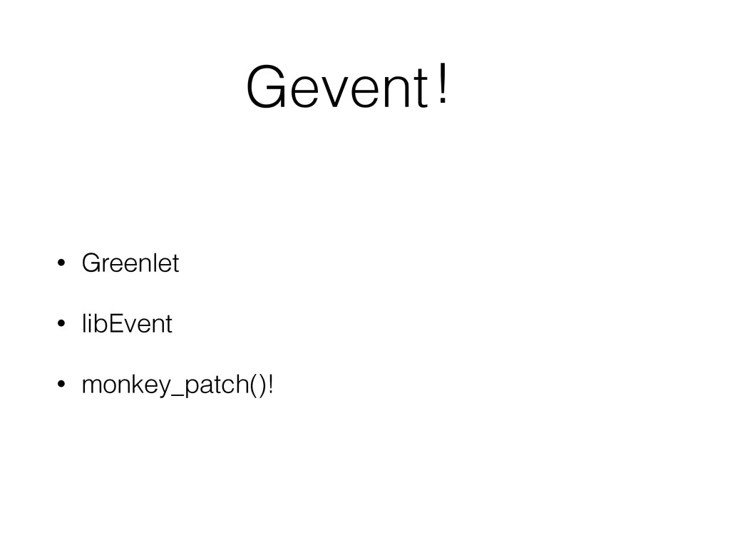Gevent! • Greenlet • libEvent • monkey_patch()!