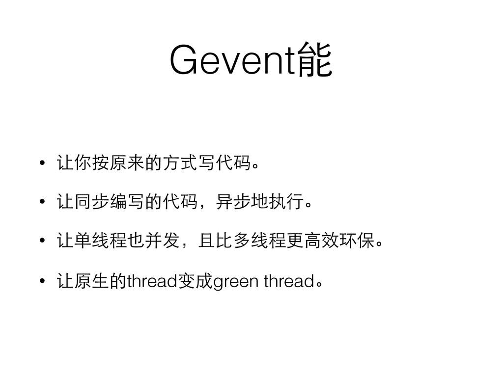Gevent能 • 让你按原来的⽅方式写代码。 • 让同步编写的代码,异步地执⾏行。 • 让单...