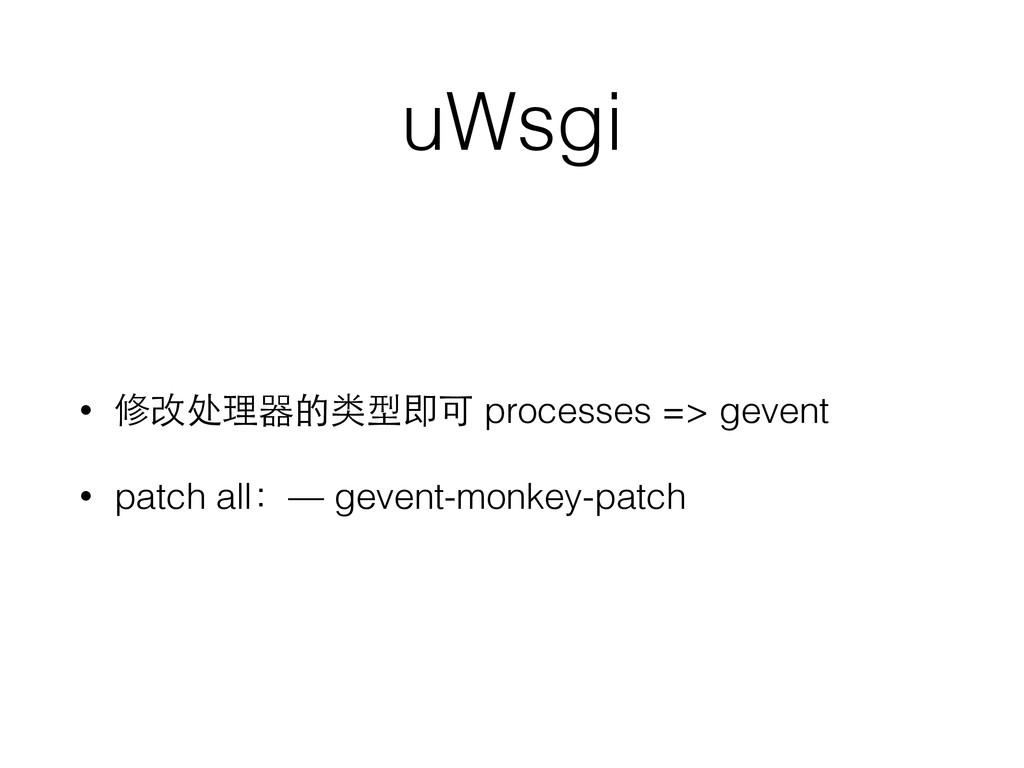 uWsgi • 修改处理器的类型即可 processes => gevent • patch ...