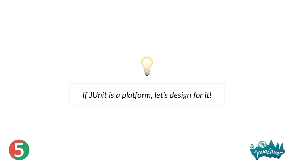 5 If JUnit is a pla orm, let's design for it!