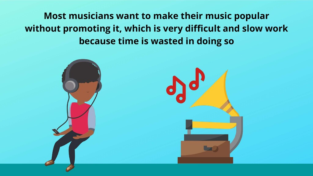 Most musicians want to make their music popular...
