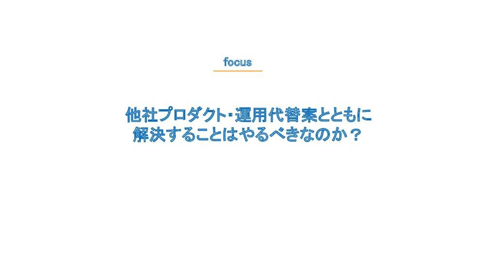 他社プロダクト・運用代替案とともに 解決することはやるべきなのか? focus