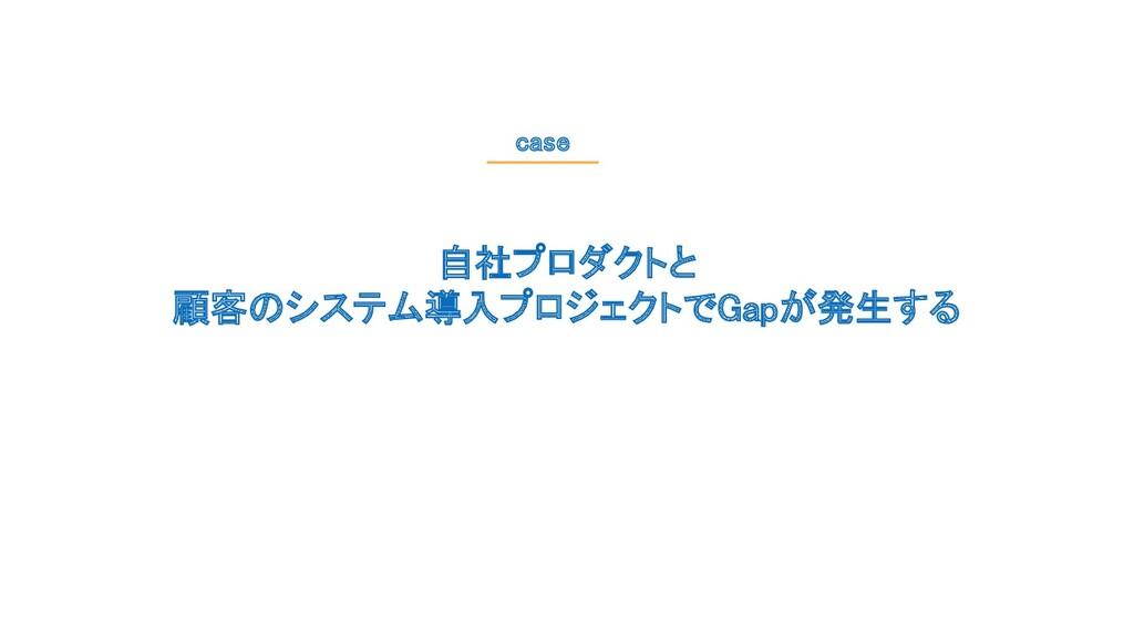 自社プロダクトと 顧客のシステム導入プロジェクトでGapが発生する case