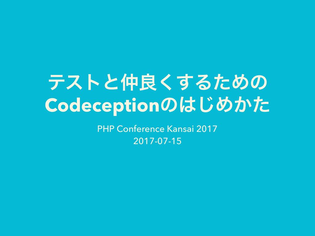 ςετͱྑ͘͢ΔͨΊͷ Codeceptionͷ͡Ί͔ͨ PHP Conference K...