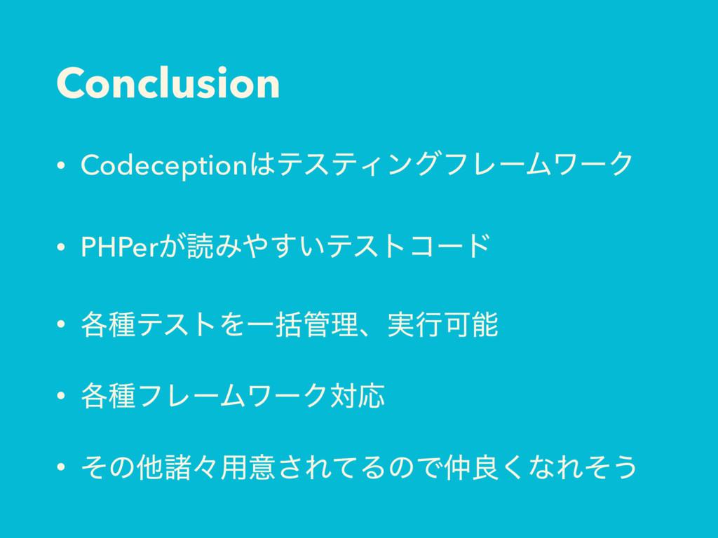 Conclusion • CodeceptionςεςΟϯάϑϨʔϜϫʔΫ • PHPer͕...