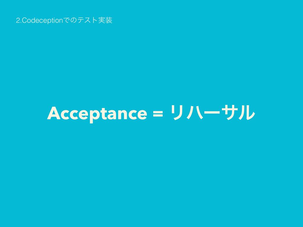 Acceptance = Ϧϋʔαϧ 2.CodeceptionͰͷςετ࣮