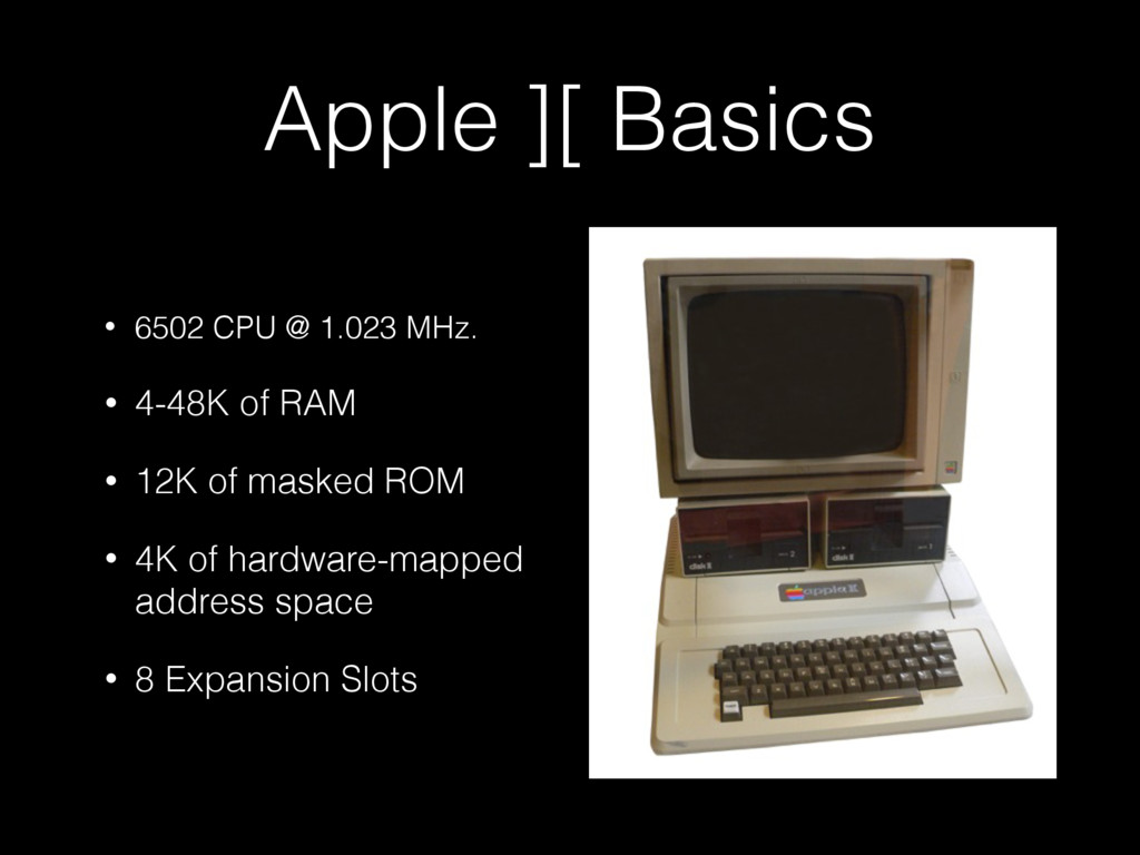 Apple ][ Basics • 6502 CPU @ 1.023 MHz. • 4-48K...