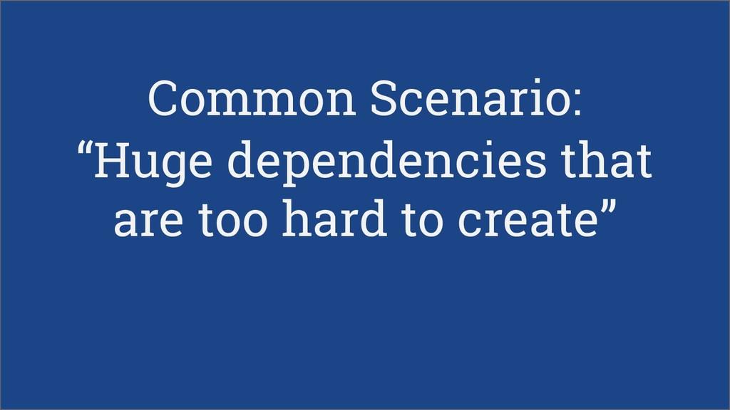 "Common Scenario: ""Huge dependencies that are to..."