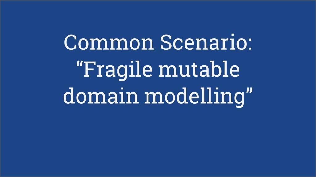 """Common Scenario: """"Fragile mutable domain modell..."""