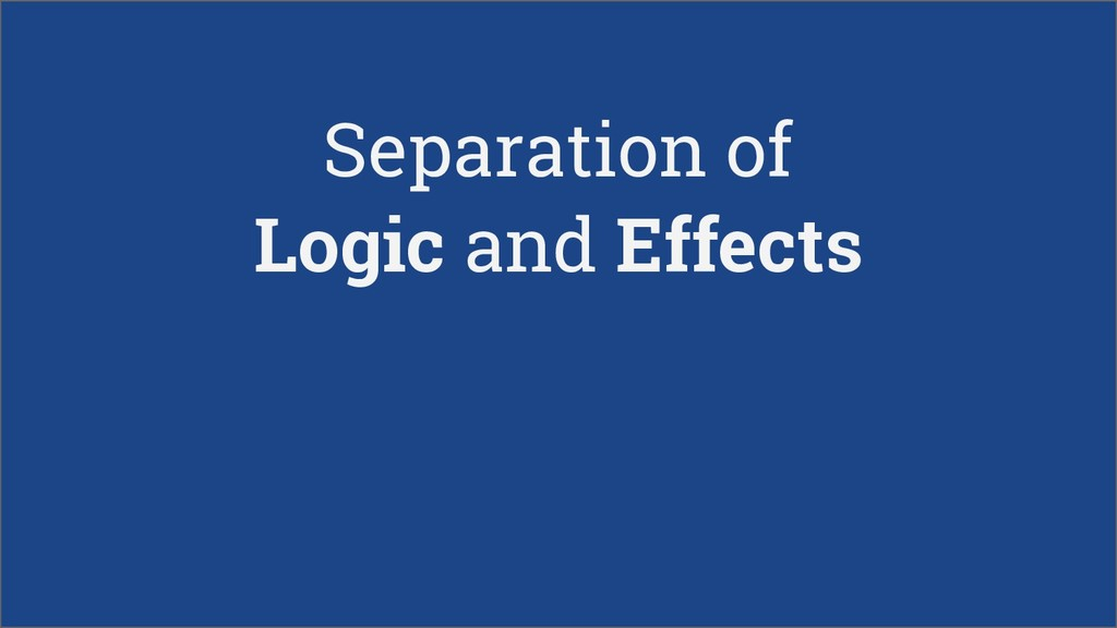 Separation of Logic and Effects
