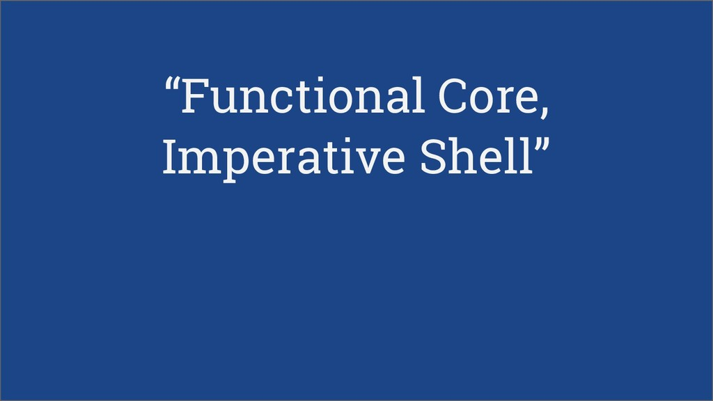 """""""Functional Core, Imperative Shell"""""""