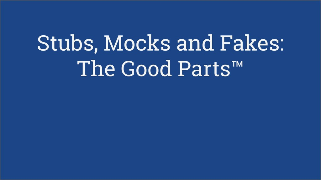 Stubs, Mocks and Fakes: The Good Parts™