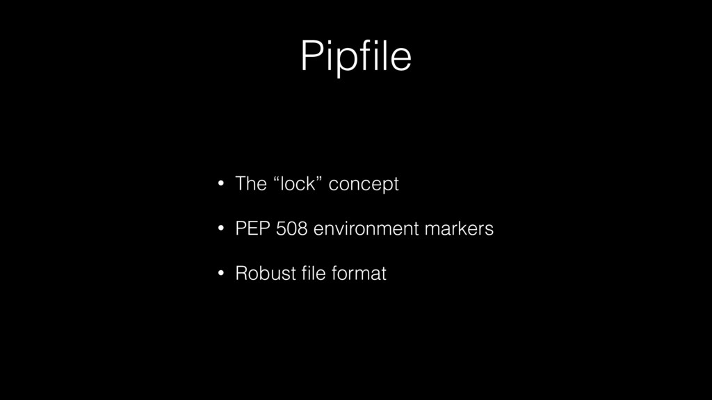 "Pipfile • The ""lock"" concept • PEP 508 environme..."