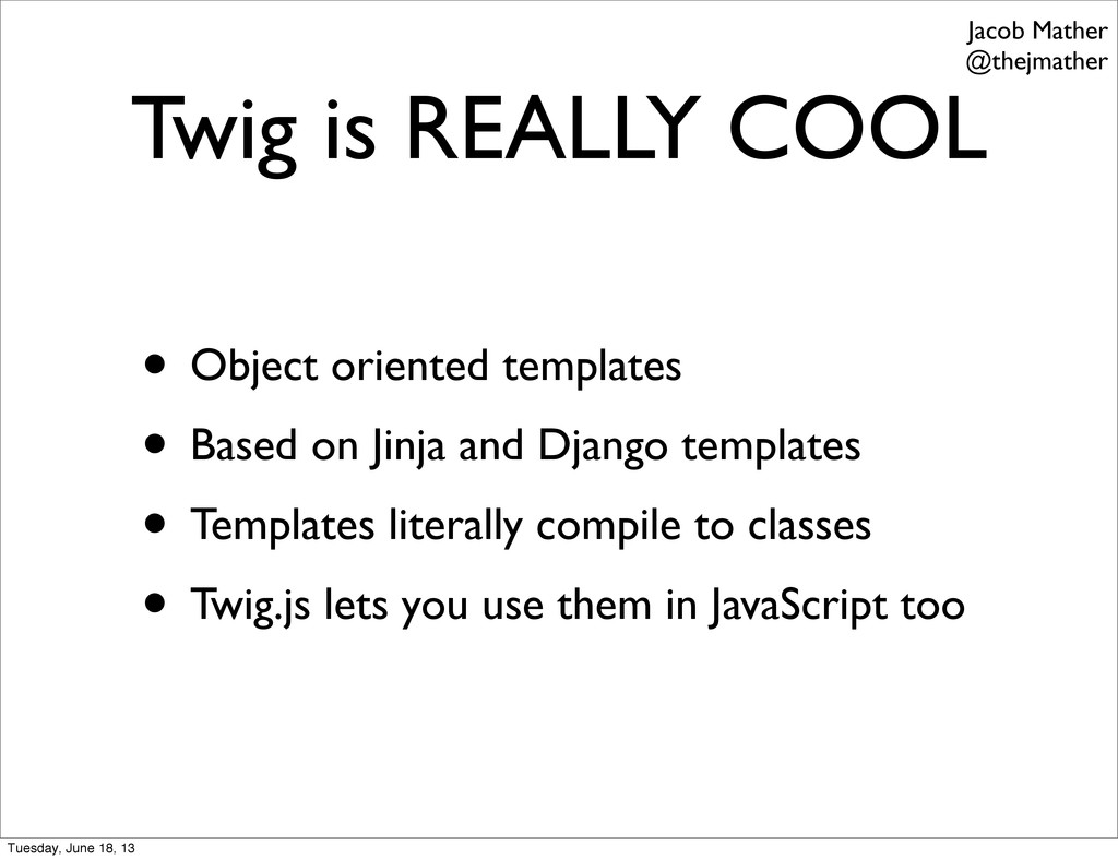 Twig is REALLY COOL • Object oriented templates...