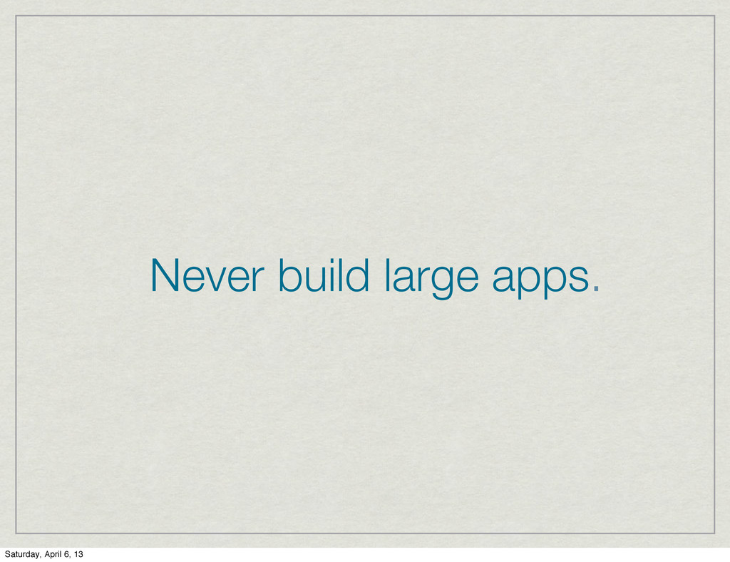 Never build large apps. Saturday, April 6, 13