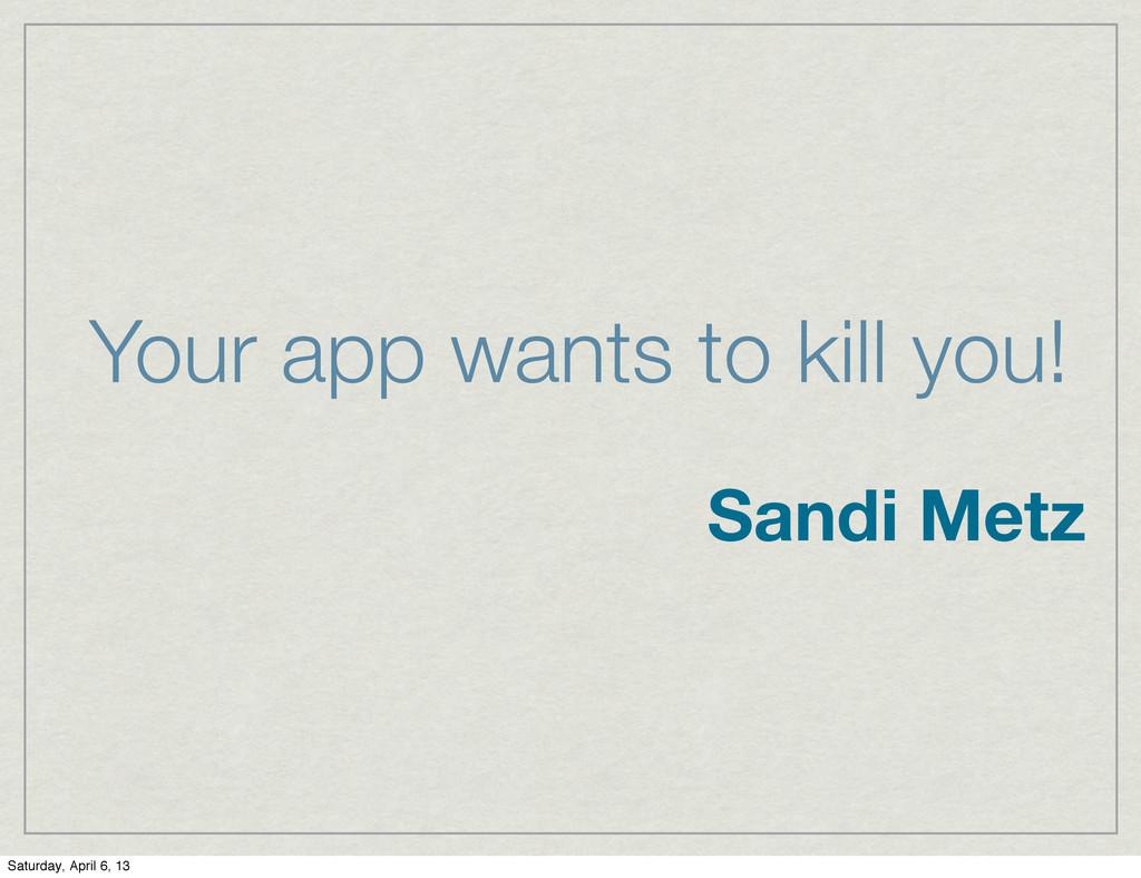 Your app wants to kill you! Sandi Metz Saturday...