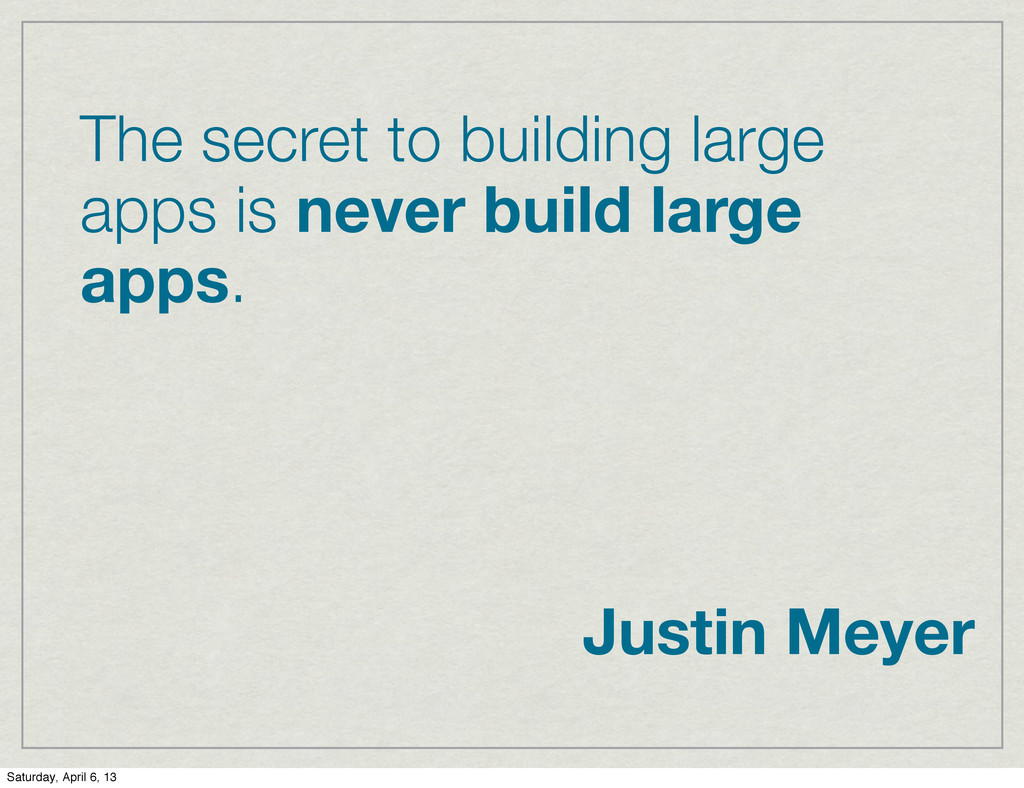 The secret to building large apps is never buil...