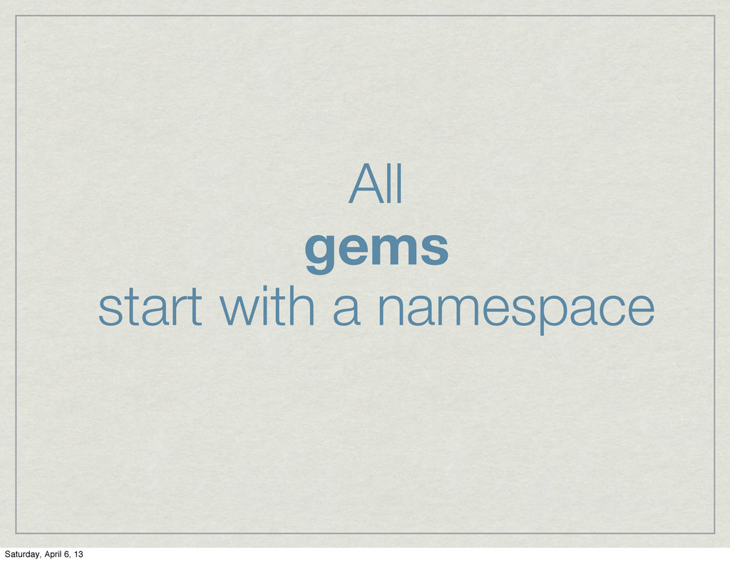 All gems start with a namespace Saturday, April...