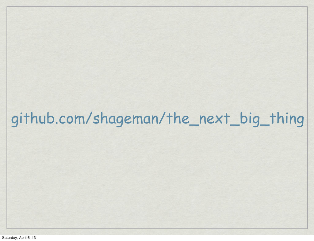 github.com/shageman/the_next_big_thing Saturday...