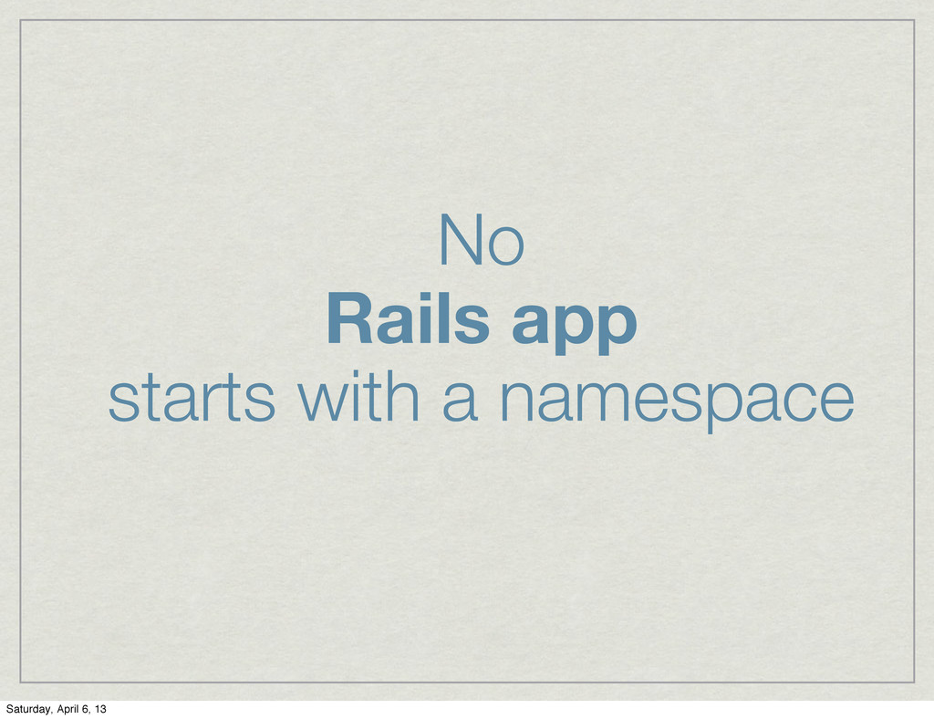 No Rails app starts with a namespace Saturday, ...