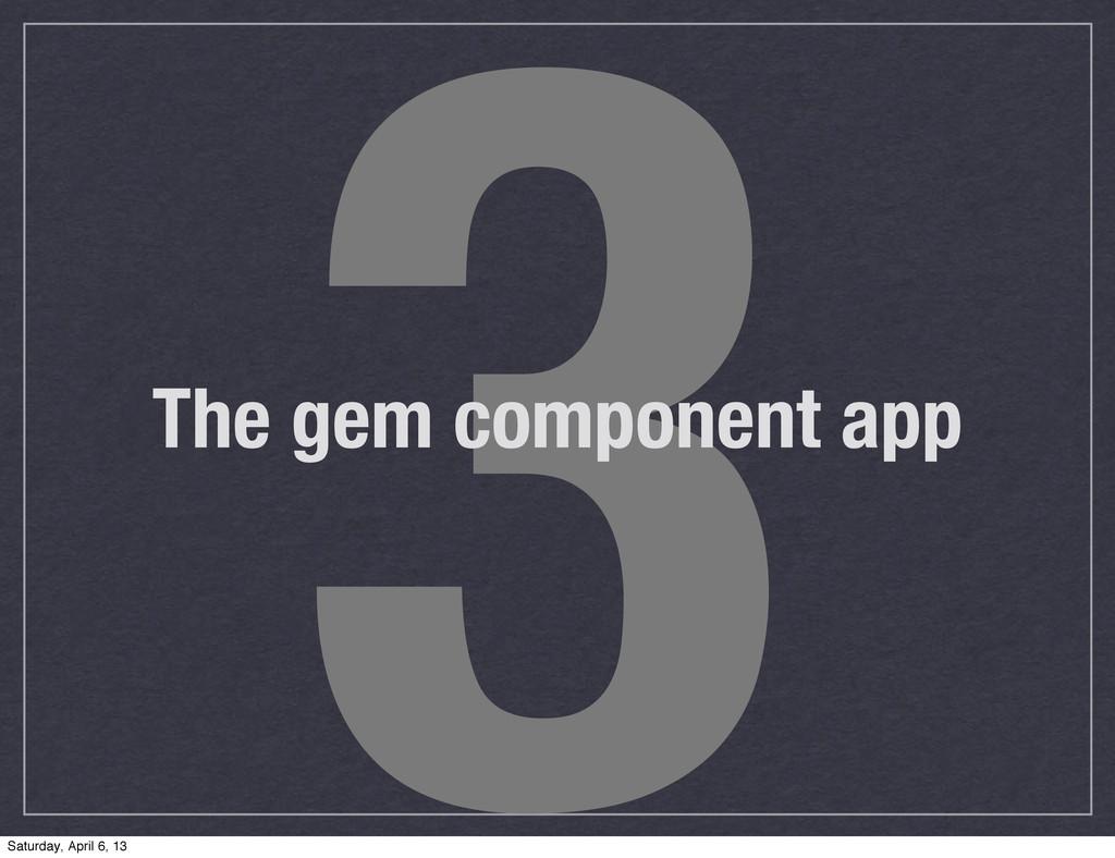 3 The gem component app Saturday, April 6, 13