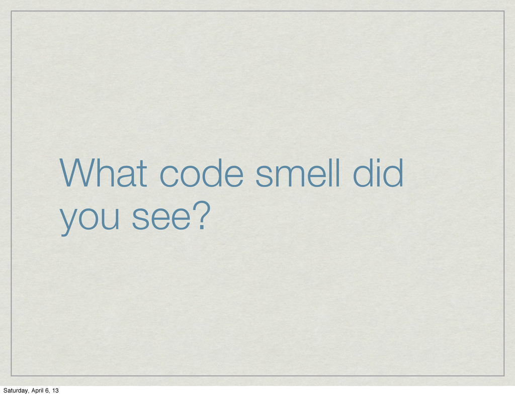 What code smell did you see? Saturday, April 6,...