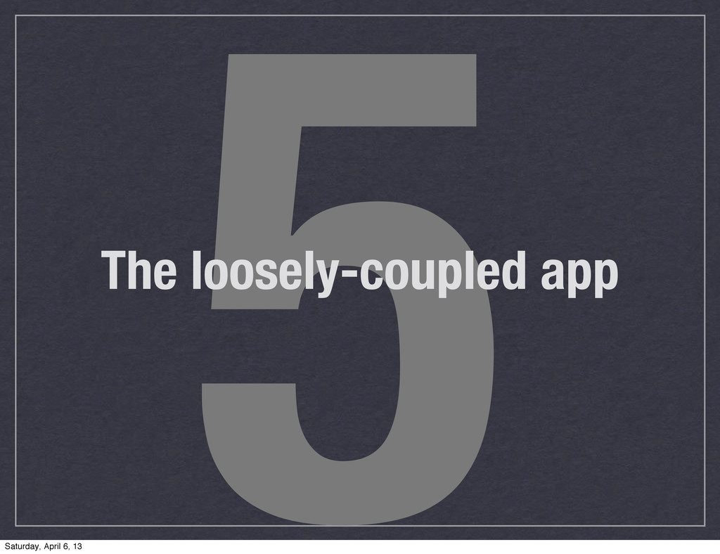 5 The loosely-coupled app Saturday, April 6, 13