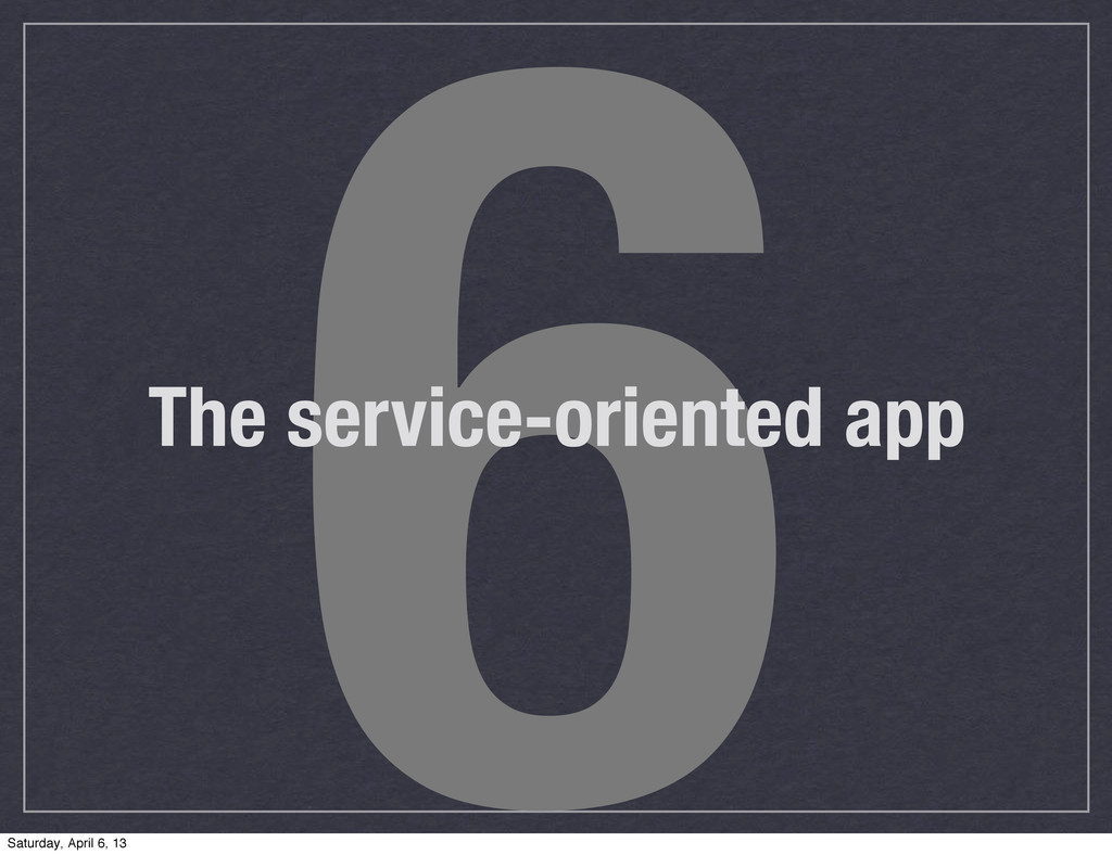 6 The service-oriented app Saturday, April 6, 13