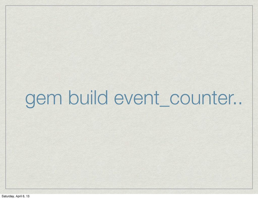 gem build event_counter.. Saturday, April 6, 13