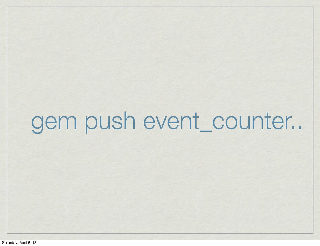 gem push event_counter.. Saturday, April 6, 13