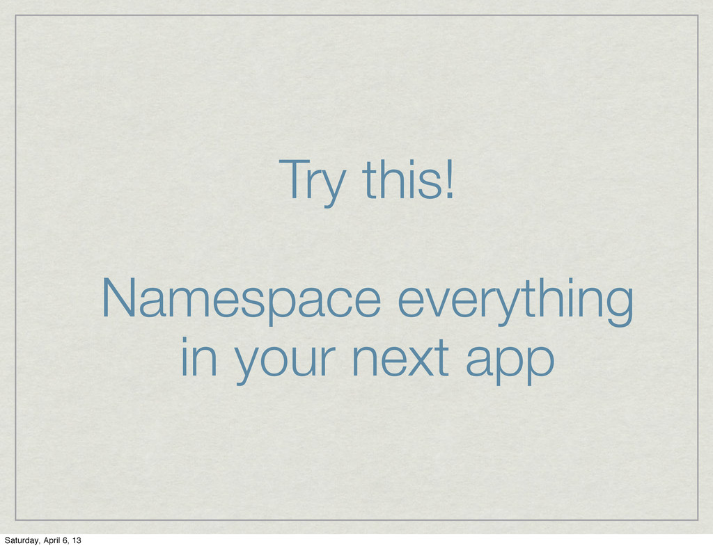 Try this! Namespace everything in your next app...