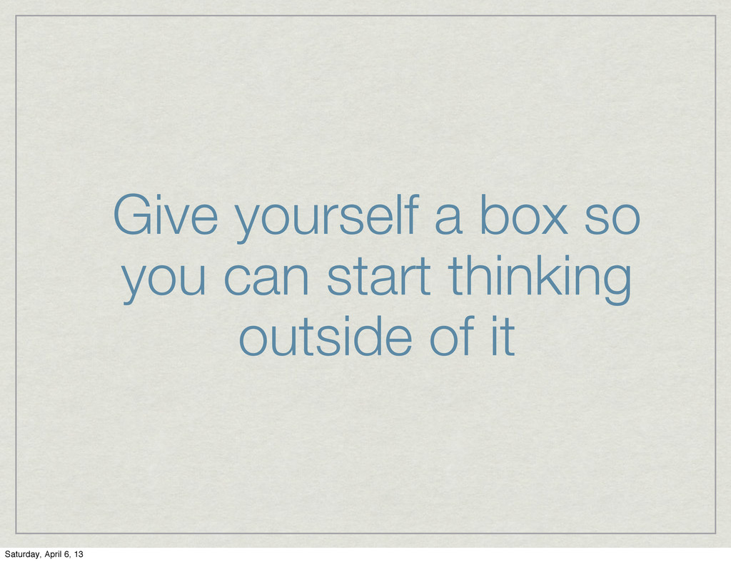 Give yourself a box so you can start thinking o...