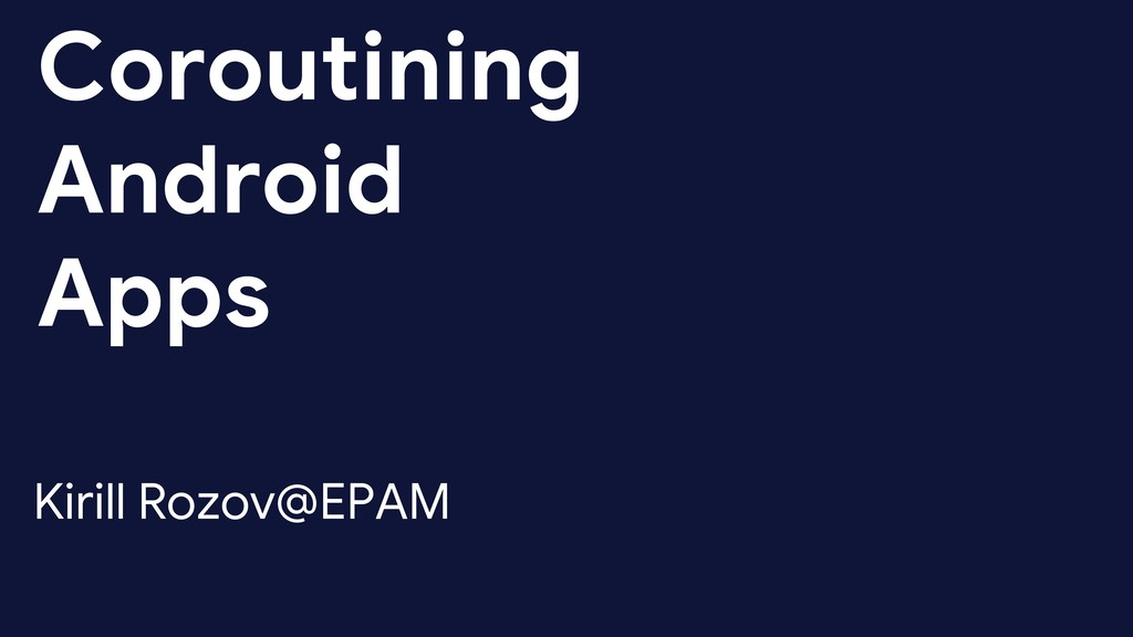 Coroutining Android Apps Kirill Rozov@EPAM