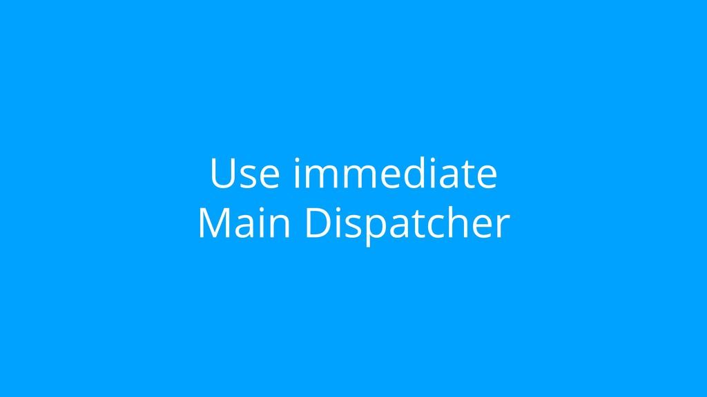 Use immediate Main Dispatcher