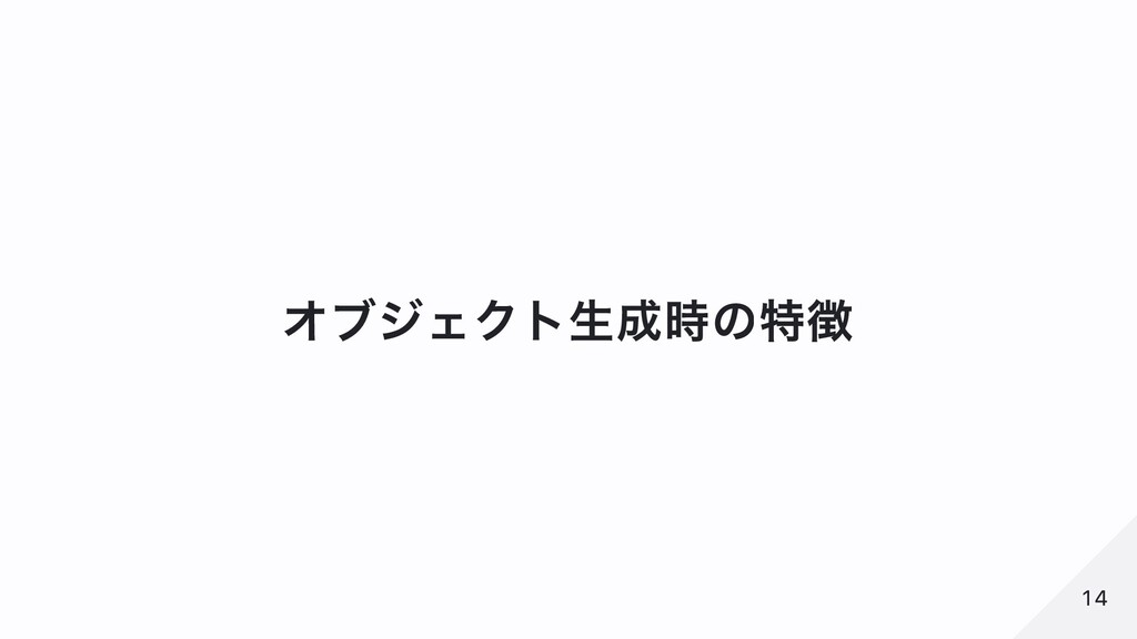 オブジェクト⽣成時の特徴 14 14