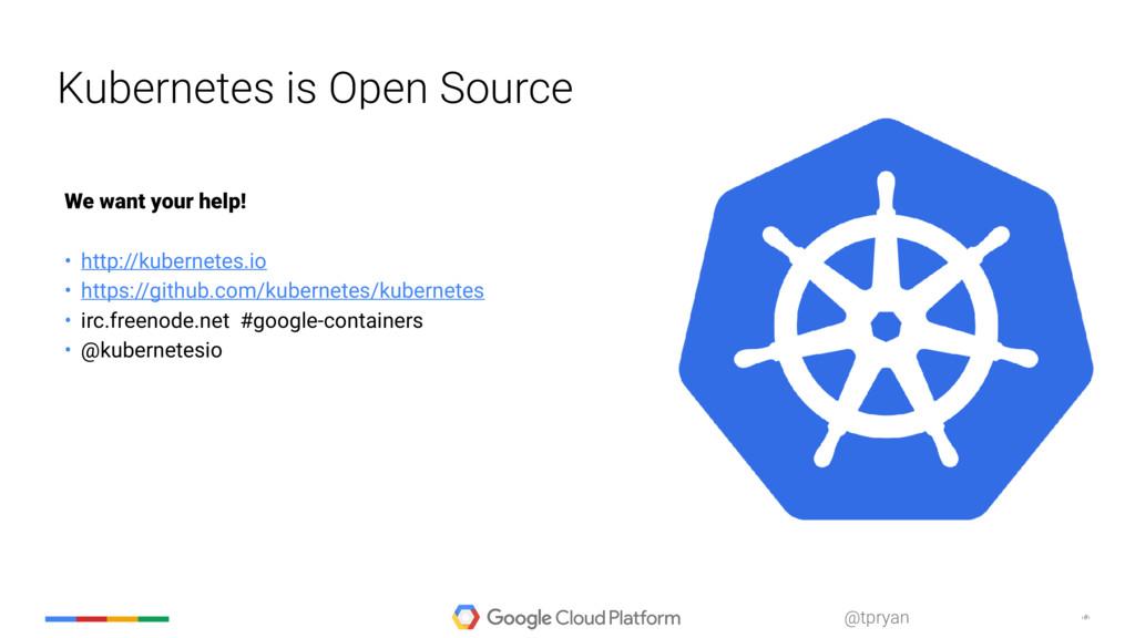 ‹#› @tpryan Kubernetes is Open Source We want y...