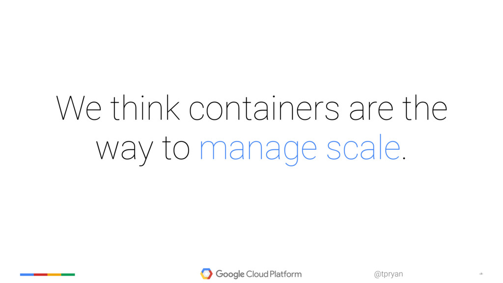 ‹#› @tpryan We think containers are the way to ...