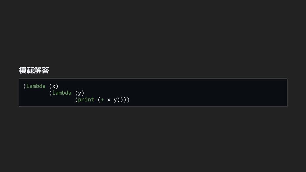 模範解答 (lambda (x)   (lambda (y)   (print (+ x y)...